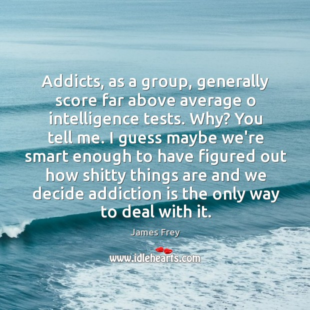 Addicts, as a group, generally score far above average o intelligence tests. Addiction Quotes Image