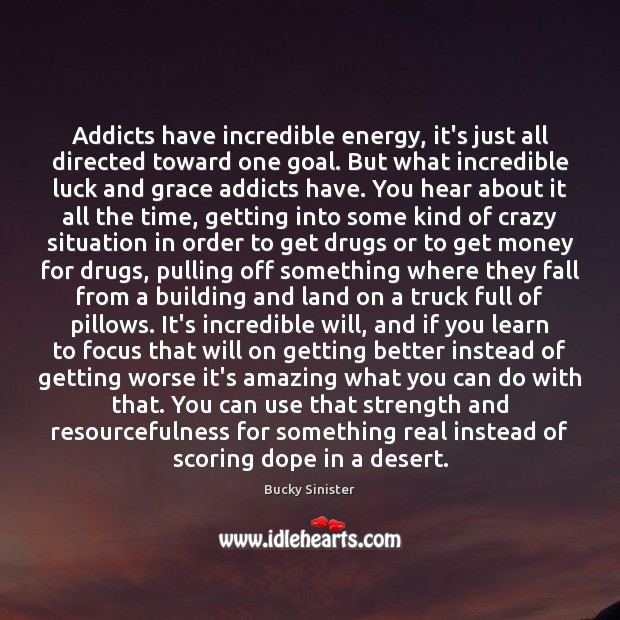 Image, Addicts have incredible energy, it's just all directed toward one goal. But