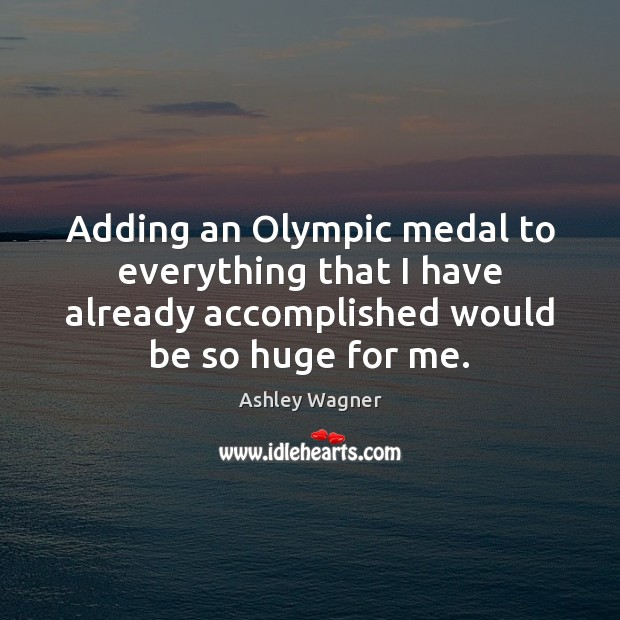 Adding an Olympic medal to everything that I have already accomplished would Image