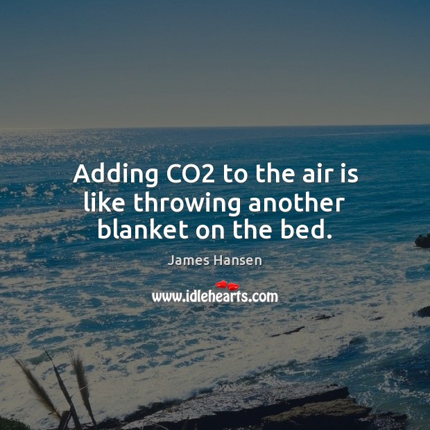 Adding CO2 to the air is like throwing another blanket on the bed. James Hansen Picture Quote