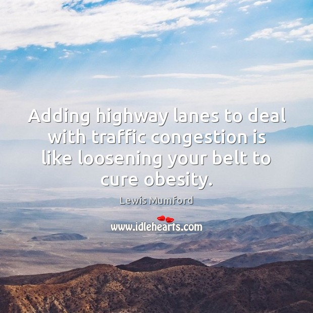 Adding highway lanes to deal with traffic congestion is like loosening your Lewis Mumford Picture Quote