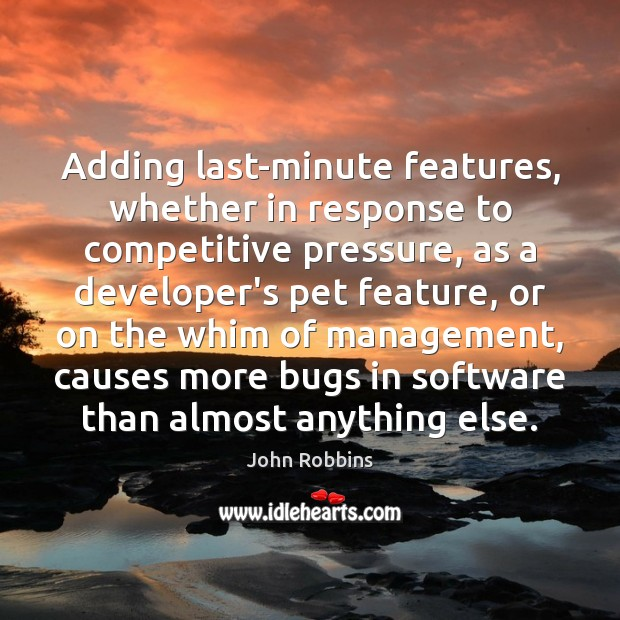 Adding last-minute features, whether in response to competitive pressure, as a developer's John Robbins Picture Quote