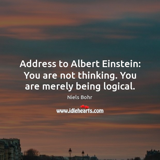 Address to Albert Einstein: You are not thinking. You are merely being logical. Image