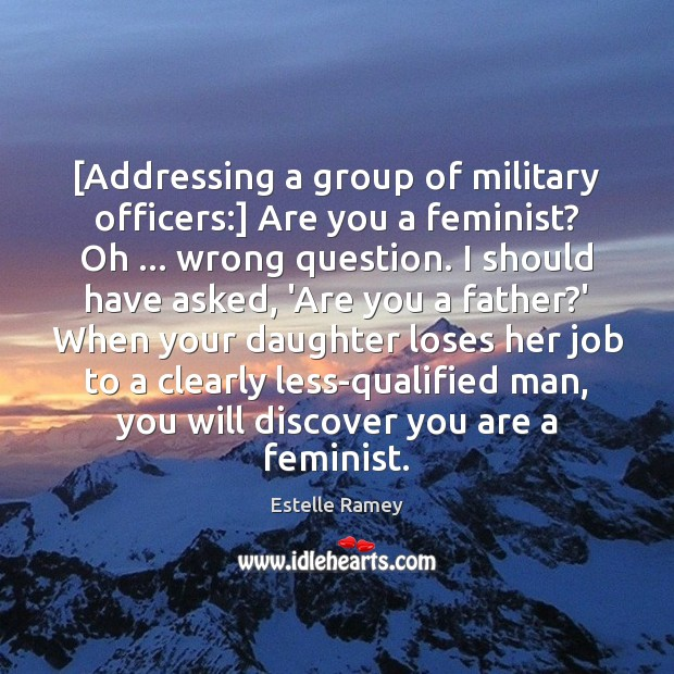 [Addressing a group of military officers:] Are you a feminist? Oh … wrong Estelle Ramey Picture Quote