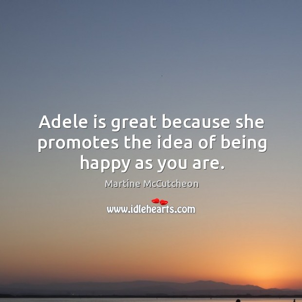 Adele is great because she promotes the idea of being happy as you are. Image