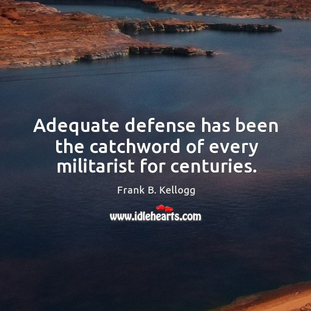 Adequate defense has been the catchword of every militarist for centuries. Frank B. Kellogg Picture Quote
