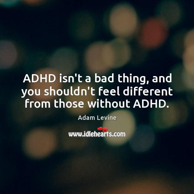 ADHD isn't a bad thing, and you shouldn't feel different from those without ADHD. Image