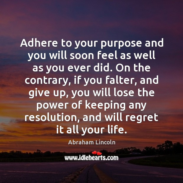 Adhere to your purpose and you will soon feel as well as Abraham Lincoln Picture Quote