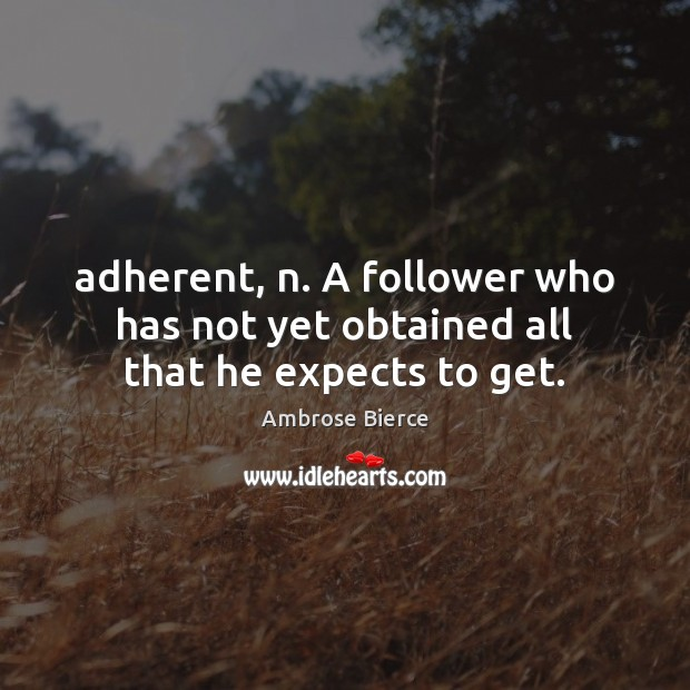 Adherent, n. A follower who has not yet obtained all that he expects to get. Ambrose Bierce Picture Quote