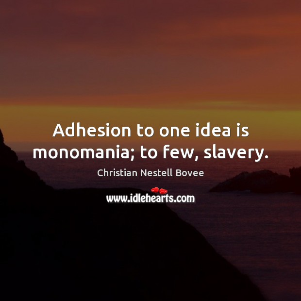 Adhesion to one idea is monomania; to few, slavery. Christian Nestell Bovee Picture Quote