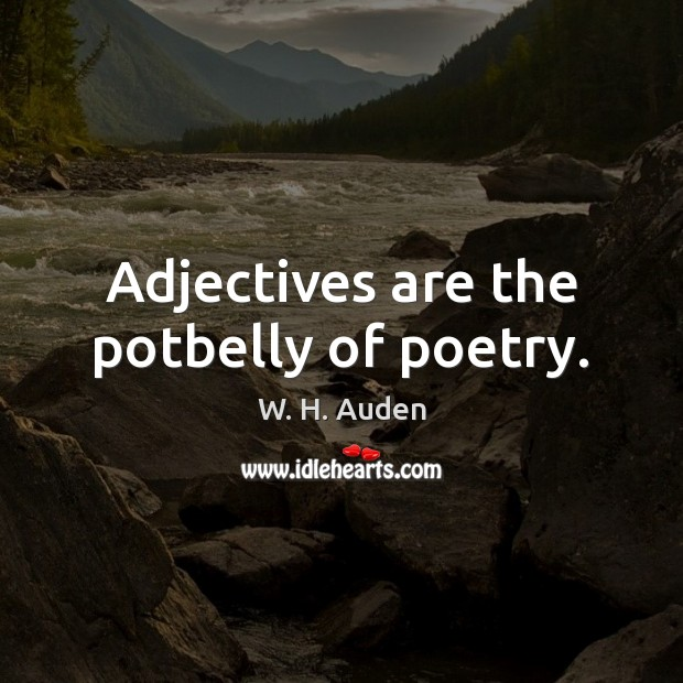 Adjectives are the potbelly of poetry. W. H. Auden Picture Quote