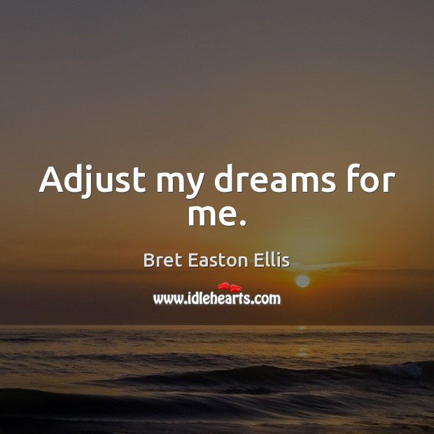 Adjust my dreams for me. Bret Easton Ellis Picture Quote