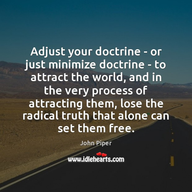Adjust your doctrine – or just minimize doctrine – to attract the John Piper Picture Quote