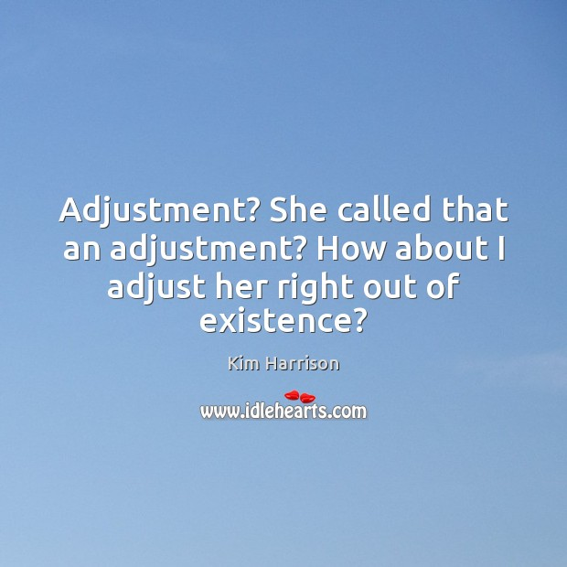 Adjustment? She called that an adjustment? How about I adjust her right out of existence? Kim Harrison Picture Quote