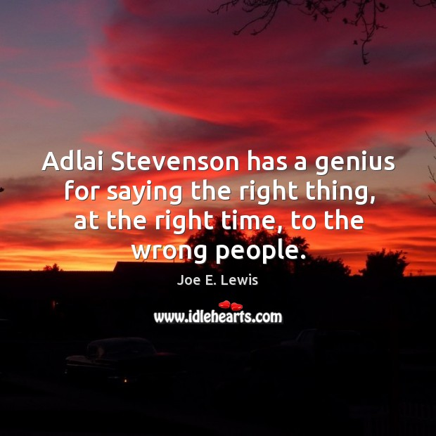 Image, Adlai stevenson has a genius for saying the right thing, at the right time, to the wrong people.