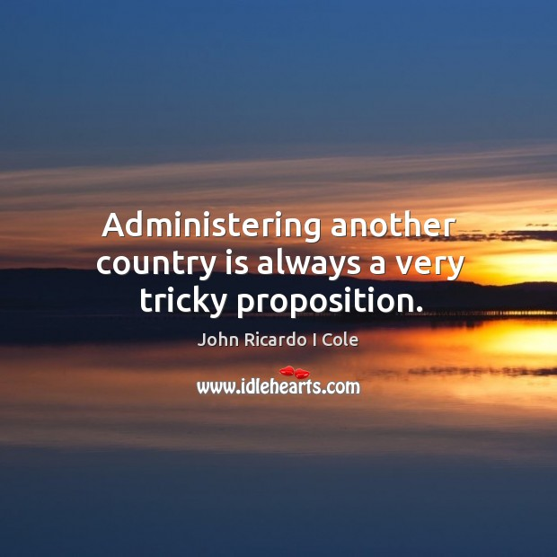 Administering another country is always a very tricky proposition. Image