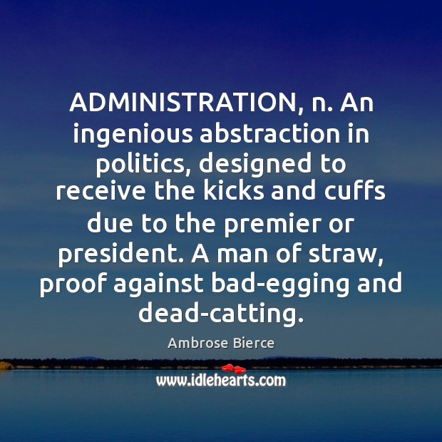 Image, ADMINISTRATION, n. An ingenious abstraction in politics, designed to receive the kicks