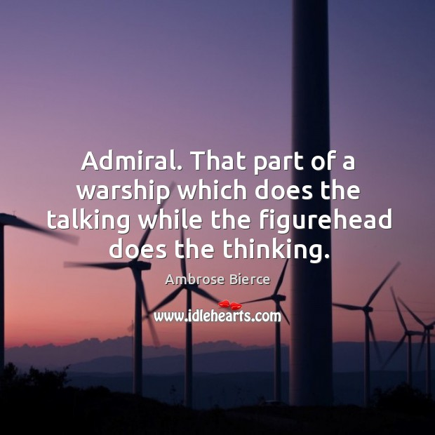 Image, Admiral. That part of a warship which does the talking while the figurehead does the thinking.
