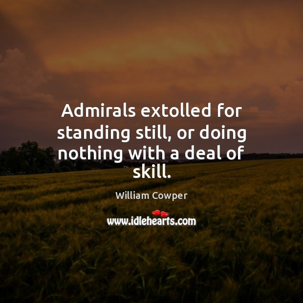 Admirals extolled for standing still, or doing nothing with a deal of skill. William Cowper Picture Quote