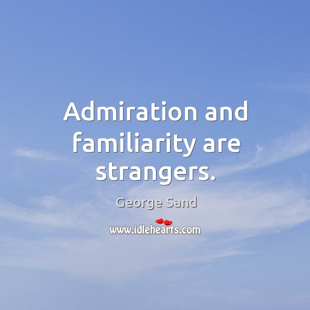 Admiration and familiarity are strangers. Image