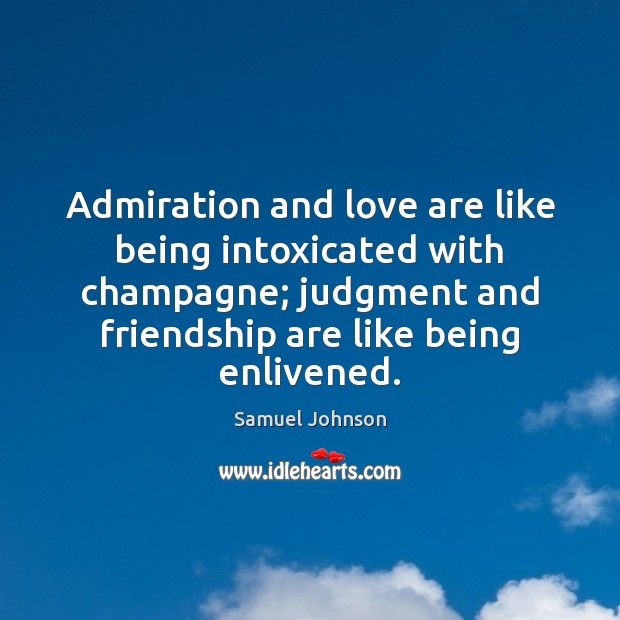 Image, Admiration and love are like being intoxicated with champagne; judgment and friendship