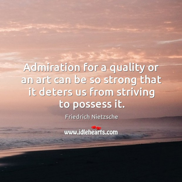 Admiration for a quality or an art can be so strong that it deters us from striving to possess it. Image