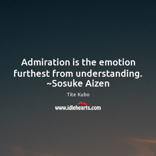 Image, Admiration is the emotion furthest from understanding. ~Sosuke Aizen