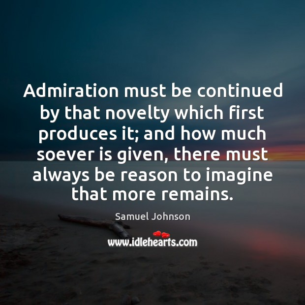 Image, Admiration must be continued by that novelty which first produces it; and