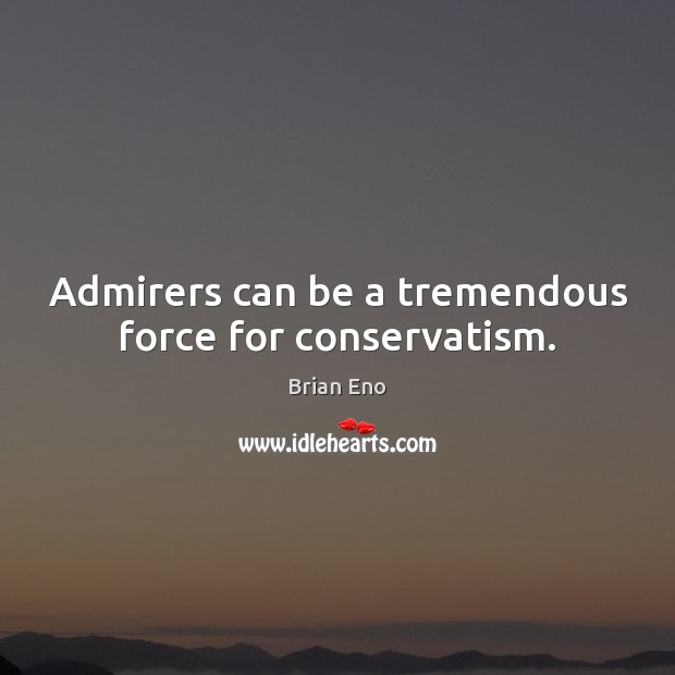 Admirers can be a tremendous force for conservatism. Image