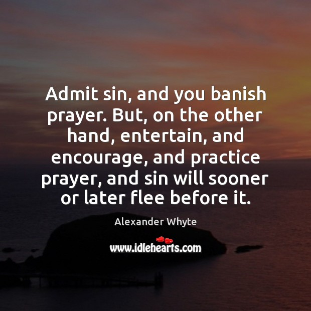 Admit sin, and you banish prayer. But, on the other hand, entertain, Practice Quotes Image