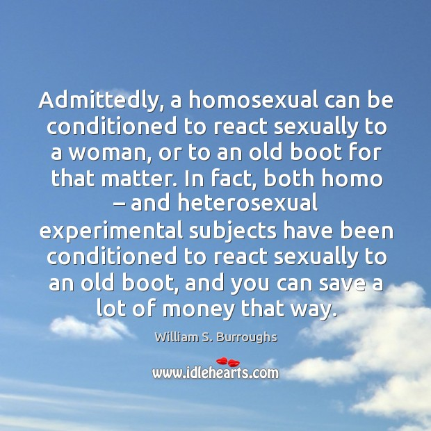 Image, Admittedly, a homosexual can be conditioned to react sexually to a woman, or to an old boot for that matter.