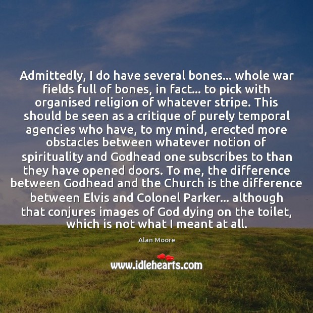 Admittedly, I do have several bones… whole war fields full of bones, Alan Moore Picture Quote