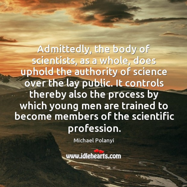 Image, Admittedly, the body of scientists, as a whole, does uphold the authority of science over the lay public.
