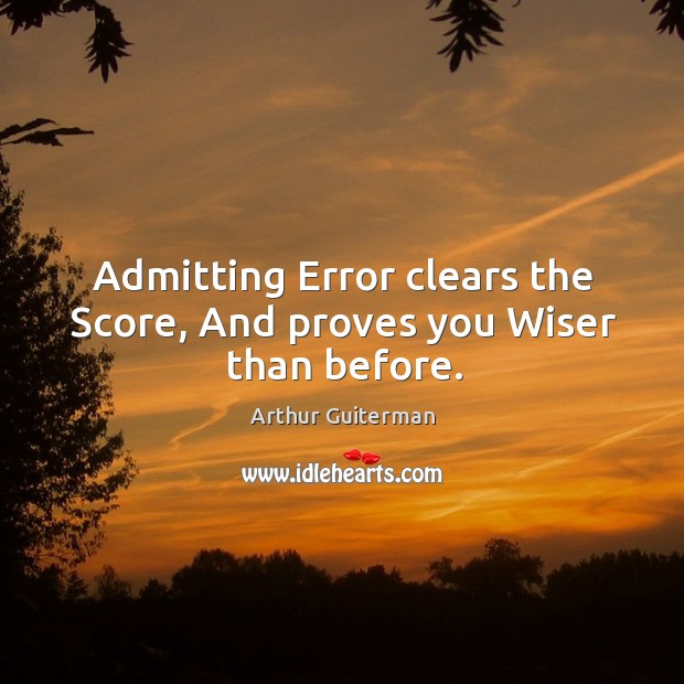 Image, Admitting error clears the score, and proves you wiser than before.