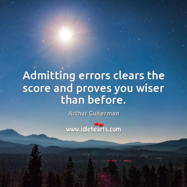 Image, Admitting errors clears the score and proves you wiser than before.