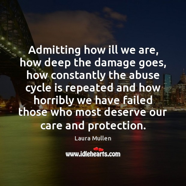 Admitting how ill we are, how deep the damage goes, how constantly Laura Mullen Picture Quote