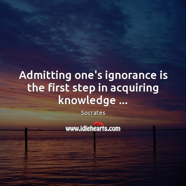 Admitting one's ignorance is the first step in acquiring knowledge … Ignorance Quotes Image