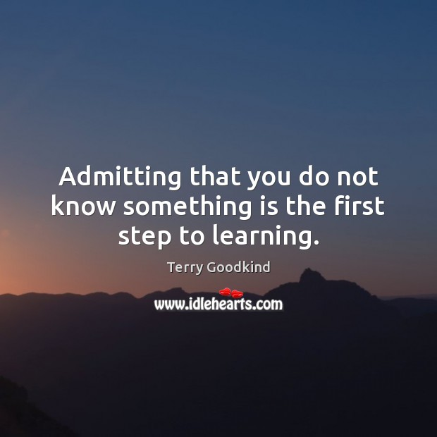 Admitting that you do not know something is the first step to learning. Image
