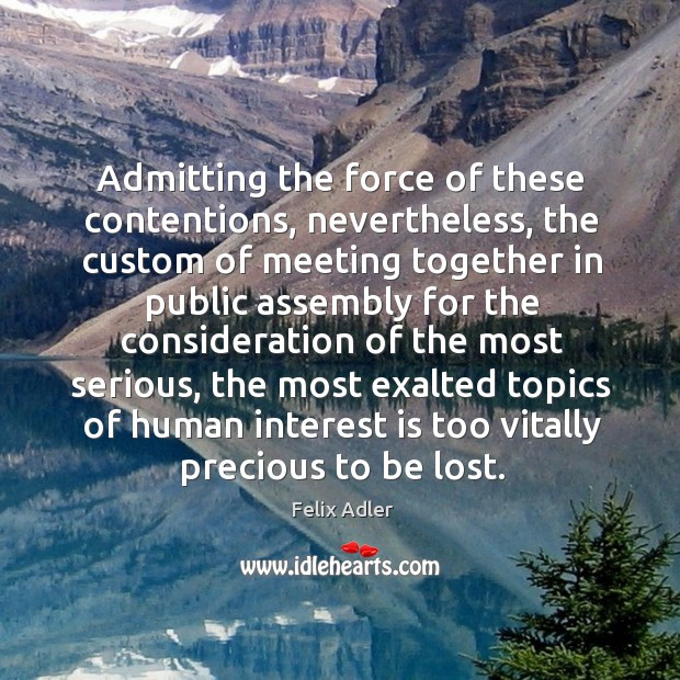 Admitting the force of these contentions, nevertheless, the custom of meeting together in Felix Adler Picture Quote