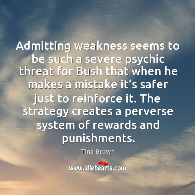 Admitting weakness seems to be such a severe psychic threat for bush that when he makes a mistake it's Image