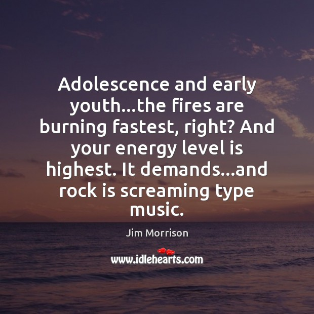 Image, Adolescence and early youth…the fires are burning fastest, right? And your