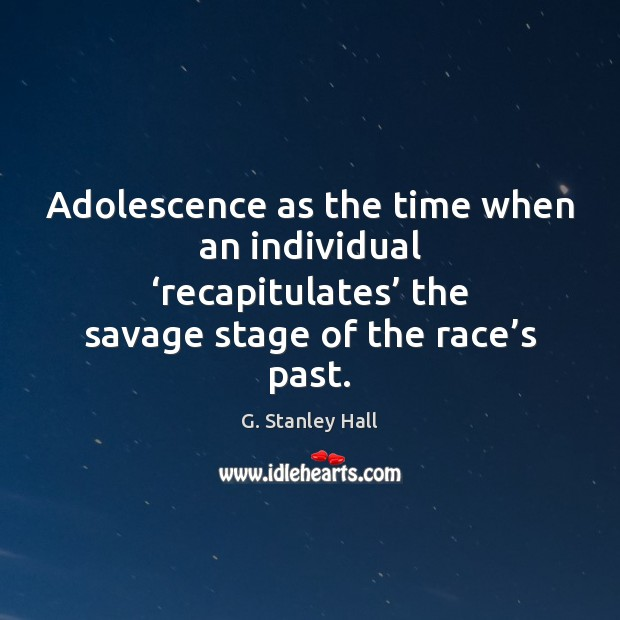 Image, Adolescence as the time when an individual 'recapitulates' the savage stage of