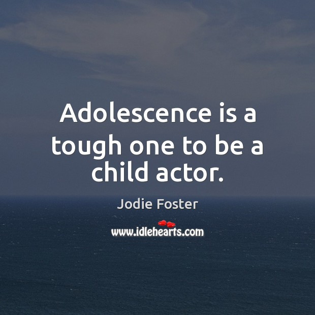 Adolescence is a tough one to be a child actor. Jodie Foster Picture Quote