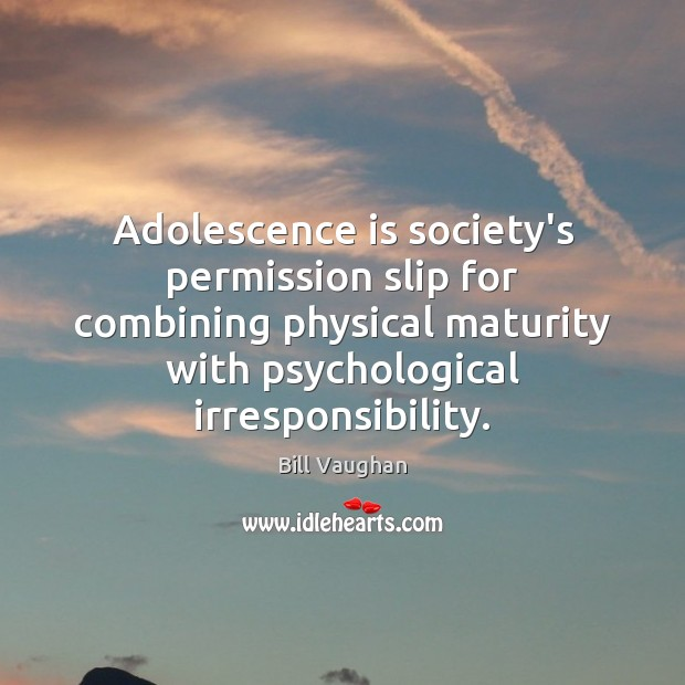 Adolescence is society's permission slip for combining physical maturity with psychological irresponsibility. Bill Vaughan Picture Quote