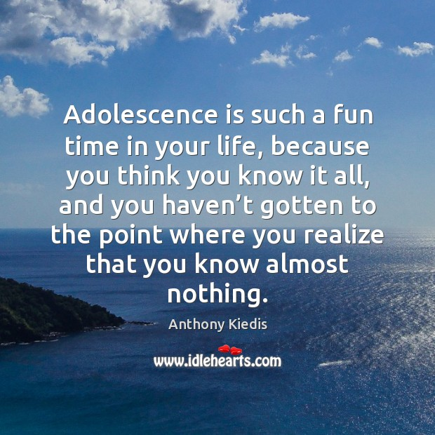 Adolescence is such a fun time in your life, because you think Anthony Kiedis Picture Quote