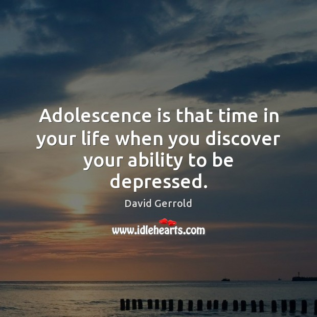 Adolescence is that time in your life when you discover your ability to be depressed. David Gerrold Picture Quote