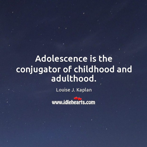 Adolescence is the conjugator of childhood and adulthood. Louise J. Kaplan Picture Quote