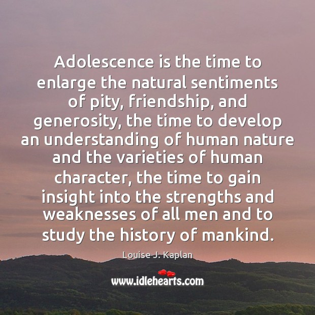 Adolescence is the time to enlarge the natural sentiments of pity, friendship, Louise J. Kaplan Picture Quote