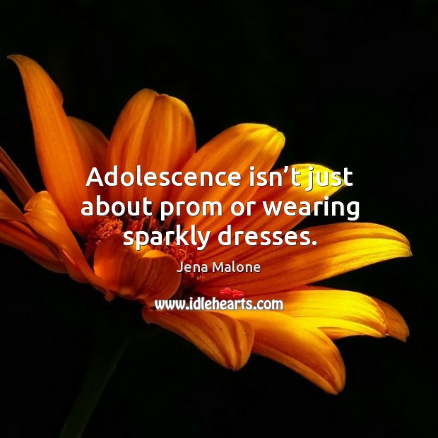 Adolescence isn't just about prom or wearing sparkly dresses. Jena Malone Picture Quote