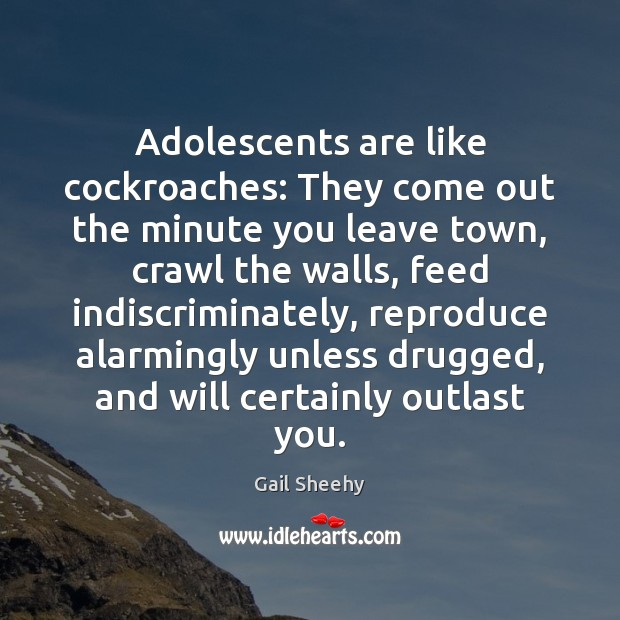 Image, Adolescents are like cockroaches: They come out the minute you leave town,